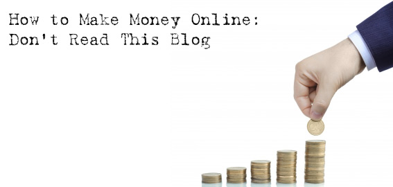 Don't Read This Blog: How to Make Money Online